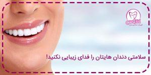 سلامتی دندان هایتان را فدای زیبایی نکنید. درمانهای زیبایی دندان ها